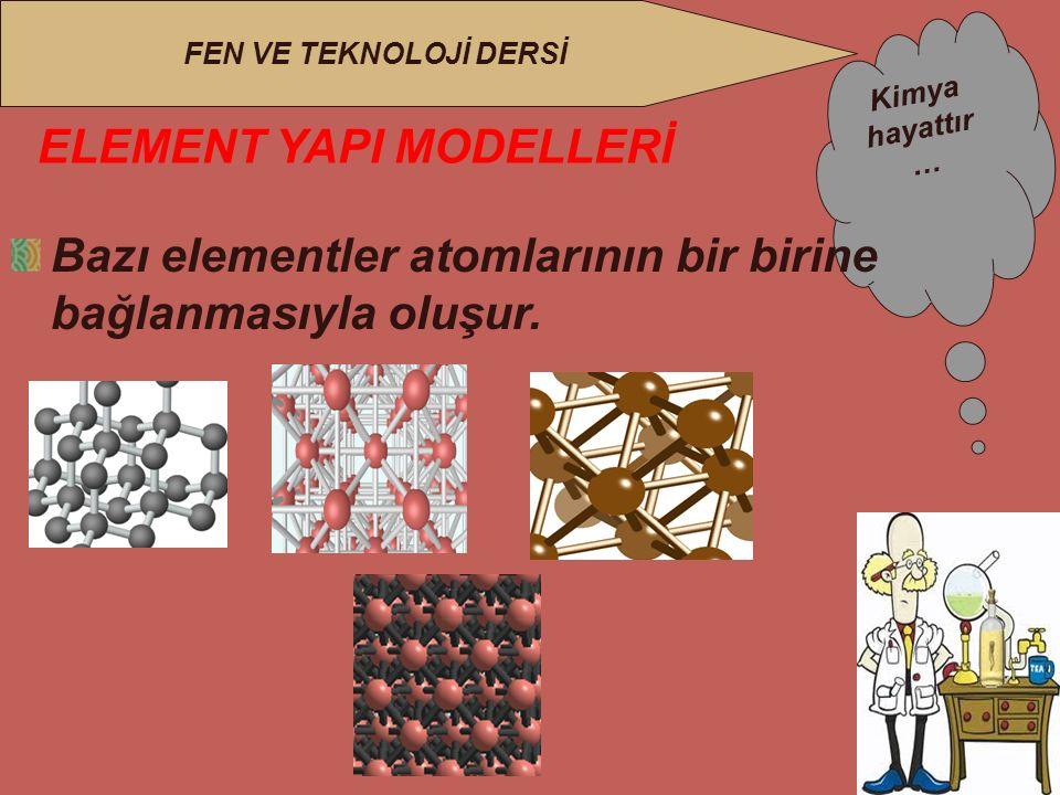 Kimya hayattır … FEN VE TEKNOLOJİ DERSİ ELEMENT YAPI MODELLERİ Bazı elementler atomlarının bir birine bağlanmasıyla oluşur.