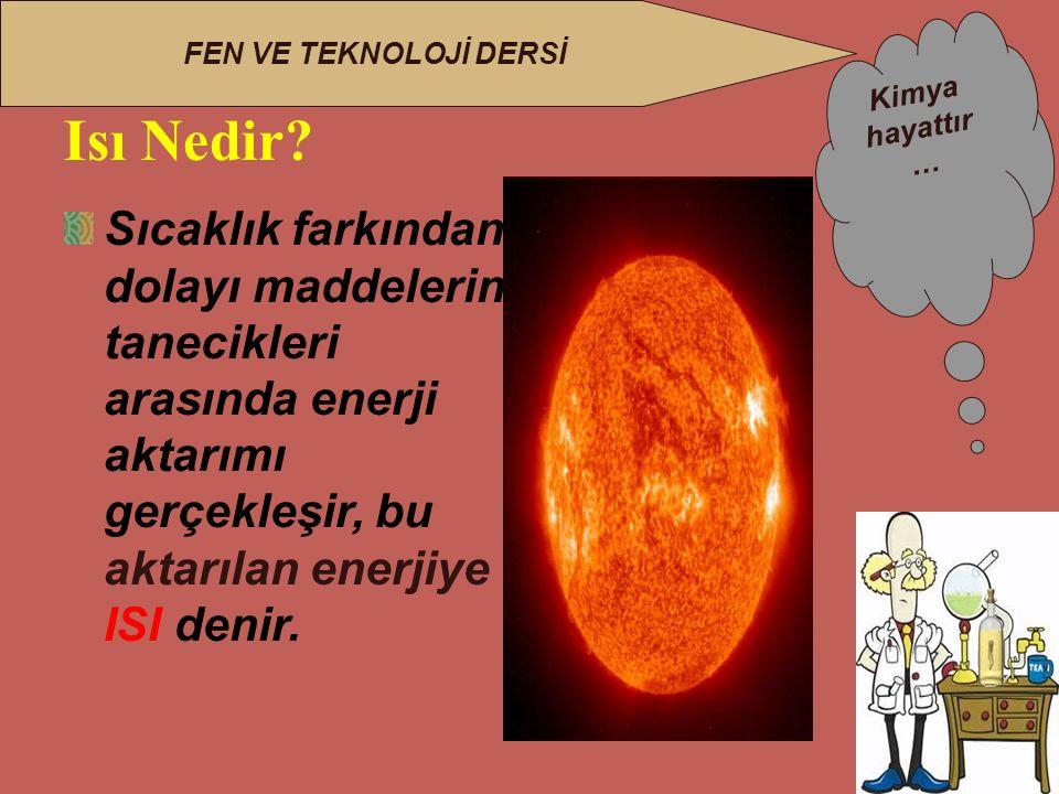 Kimya hayattır … FEN VE TEKNOLOJİ DERSİ Sıcaklık farkından dolayı maddelerin tanecikleri arasında enerji aktarımı gerçekleşir, bu aktarılan enerjiye ISI denir.