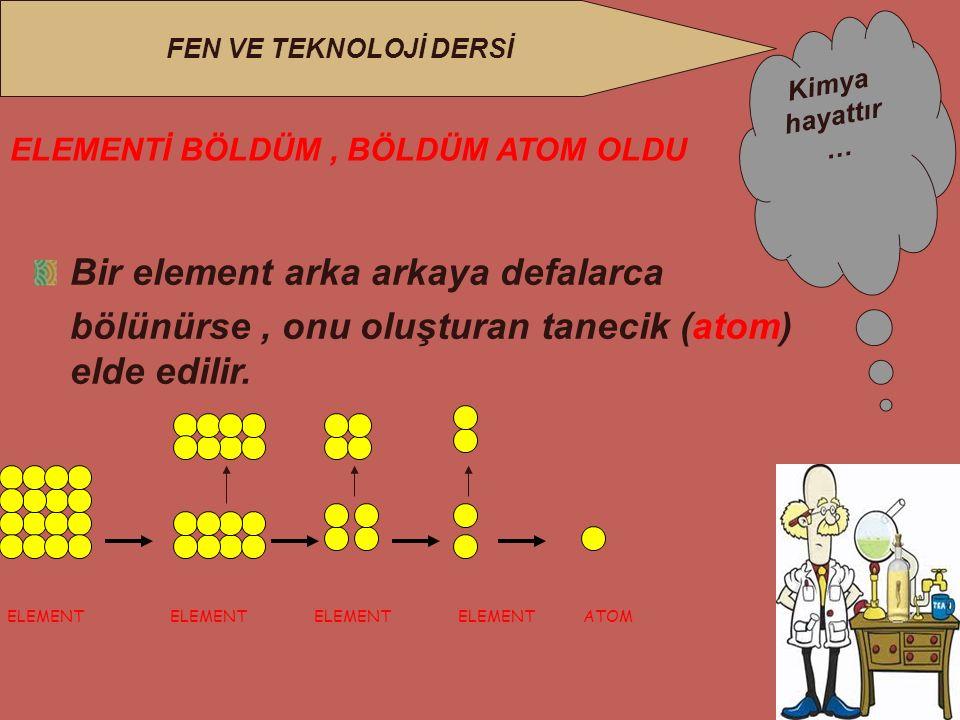 Kimya hayattır … FEN VE TEKNOLOJİ DERSİ ELEMENTİ BÖLDÜM, BÖLDÜM ATOM OLDU Bir element arka arkaya defalarca bölünürse, onu oluşturan tanecik (atom) elde edilir.