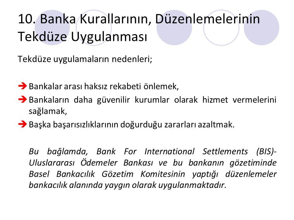 10. Banka Kurallarının, Düzenlemelerinin Tekdüze Uygulanması Tekdüze uygulamaların nedenleri;  Bankalar arası haksız rekabeti önlemek,  Bankaların d