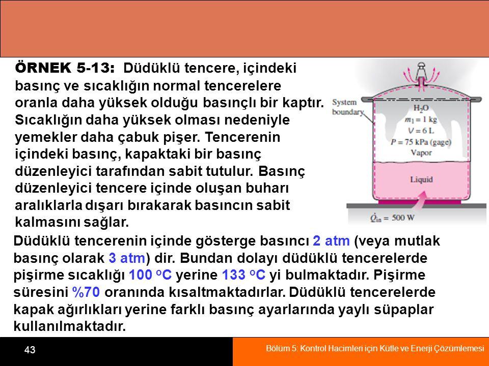 Bölüm 5: Kontrol Hacimleri için Kütle ve Enerji Çözümlemesi 43 ÖRNEK 5-13: Düdüklü tencere, içindeki basınç ve sıcaklığın normal tencerelere oranla da