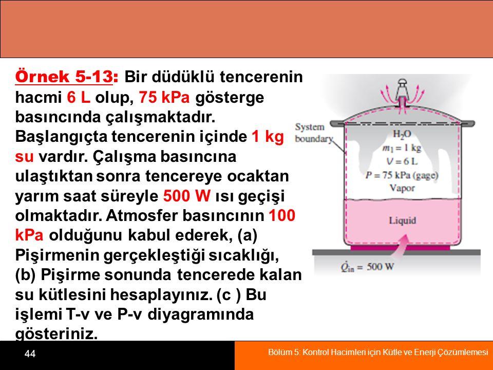 Bölüm 5: Kontrol Hacimleri için Kütle ve Enerji Çözümlemesi 44 Örnek 5-13: Bir düdüklü tencerenin hacmi 6 L olup, 75 kPa gösterge basıncında çalışmakt