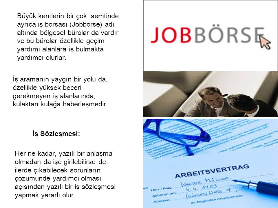 Büyük kentlerin bir çok semtinde ayrıca iş borsası (Jobbörse) adı altında bölgesel bürolar da vardır ve bu bürolar özellikle geçim yardımı alanlara iş bulmakta yardımcı olurlar.