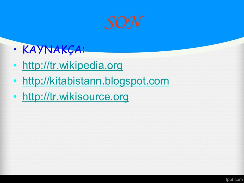 SON KAYNAKÇA: http://tr.wikipedia.org http://kitabistann.blogspot.com http://tr.wikisource.org