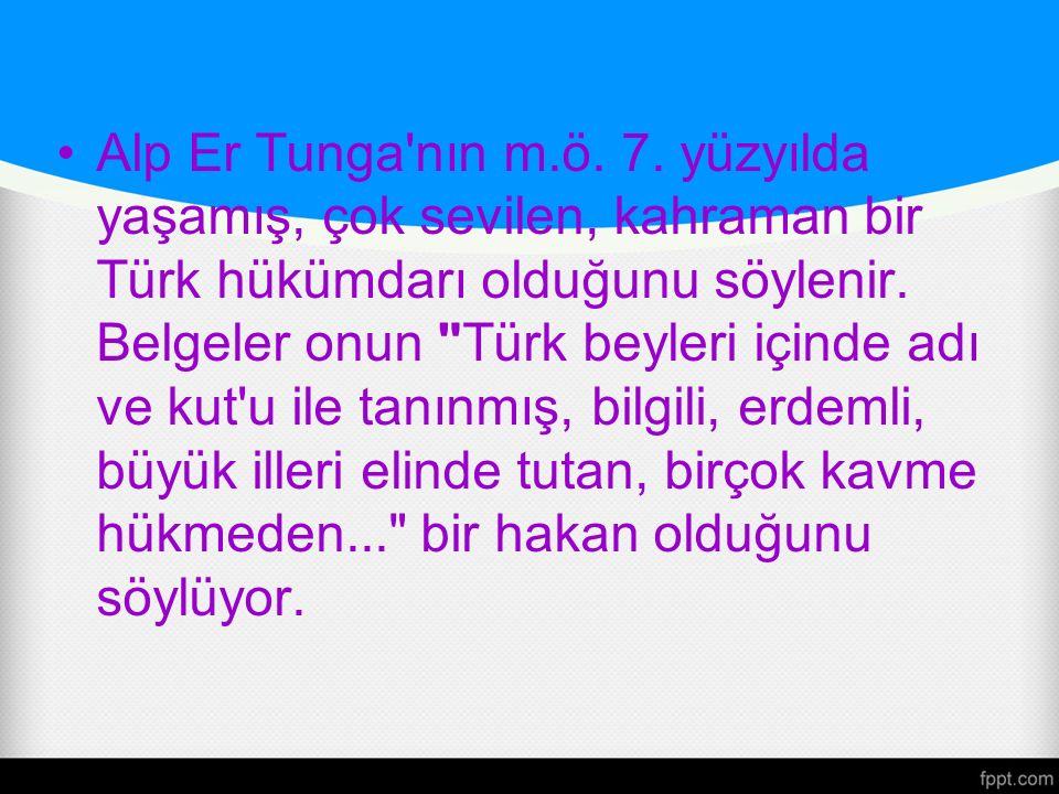 Alp Er Tunga'nın m.ö. 7. yüzyılda yaşamış, çok sevilen, kahraman bir Türk hükümdarı olduğunu söylenir. Belgeler onun