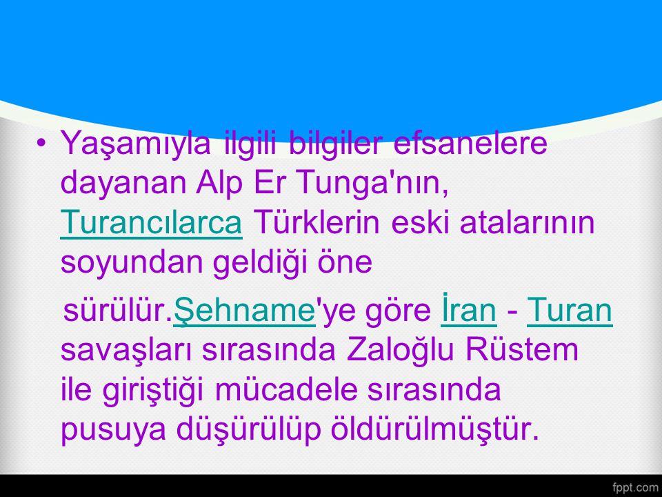 Yaşamıyla ilgili bilgiler efsanelere dayanan Alp Er Tunga'nın, Turancılarca Türklerin eski atalarının soyundan geldiği öne Turancılarca sürülür.Şehnam