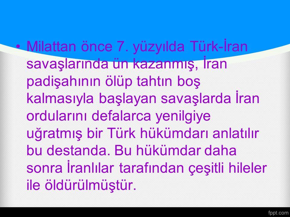 Milattan önce 7. yüzyılda Türk-İran savaşlarında ün kazanmış, İran padişahının ölüp tahtın boş kalmasıyla başlayan savaşlarda İran ordularını defalarc