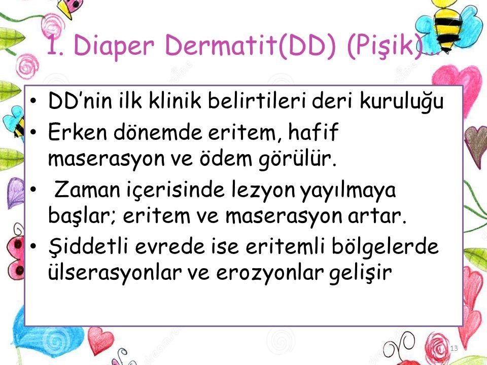 1. Diaper Dermatit(DD) (Pişik)… DD'nin ilk klinik belirtileri deri kuruluğu Erken dönemde eritem, hafif maserasyon ve ödem görülür. Zaman içerisinde l