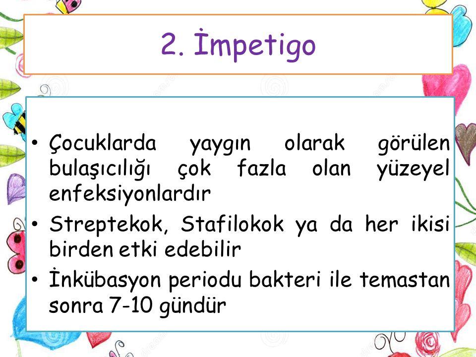 2. İmpetigo Çocuklarda yaygın olarak görülen bulaşıcılığı çok fazla olan yüzeyel enfeksiyonlardır Streptekok, Stafilokok ya da her ikisi birden etki e