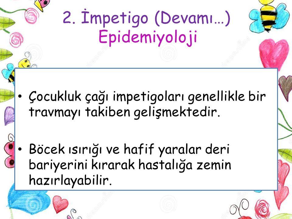 2. İmpetigo (Devamı…) Epidemiyoloji Çocukluk çağı impetigoları genellikle bir travmayı takiben gelişmektedir. Böcek ısırığı ve hafif yaralar deri bari