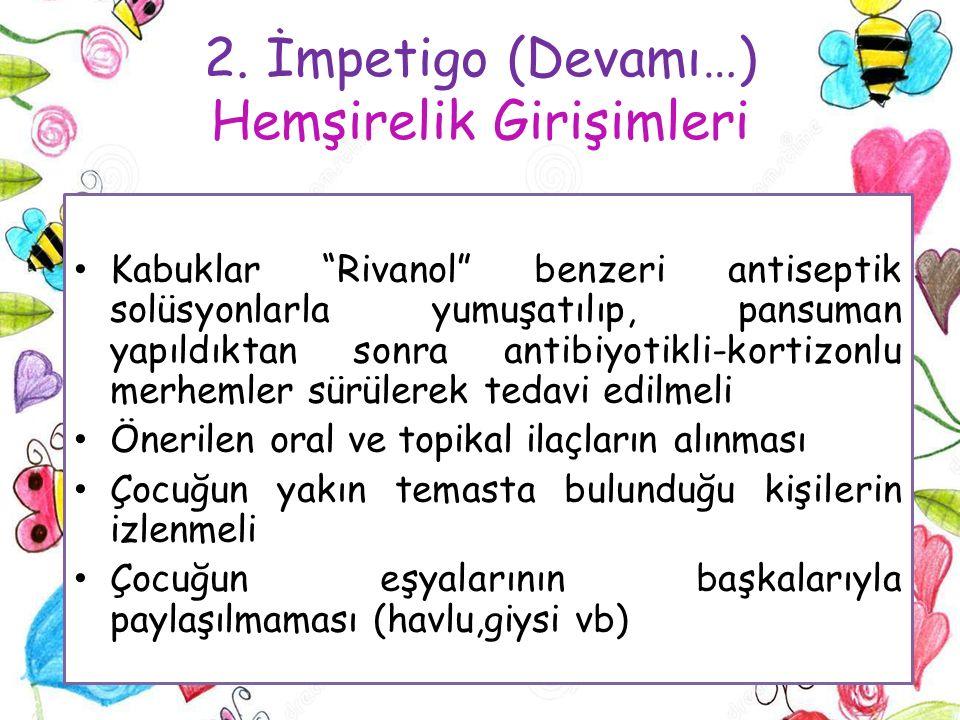 """2. İmpetigo (Devamı…) Hemşirelik Girişimleri Kabuklar """"Rivanol"""" benzeri antiseptik solüsyonlarla yumuşatılıp, pansuman yapıldıktan sonra antibiyotikli"""