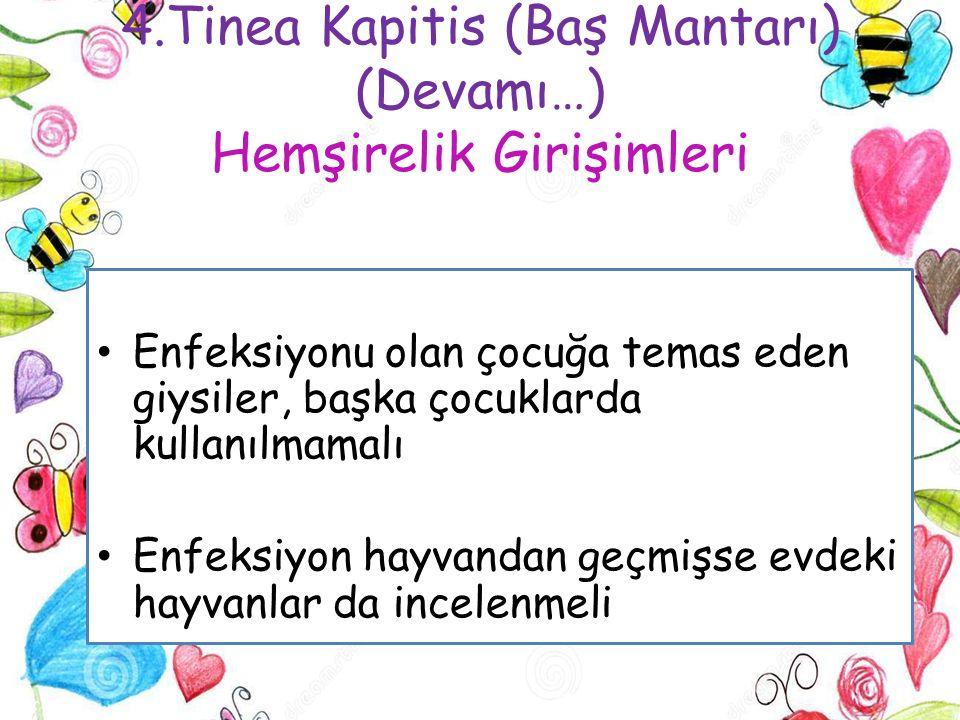 4.Tinea Kapitis (Baş Mantarı) (Devamı…) Hemşirelik Girişimleri Enfeksiyonu olan çocuğa temas eden giysiler, başka çocuklarda kullanılmamalı Enfeksiyon