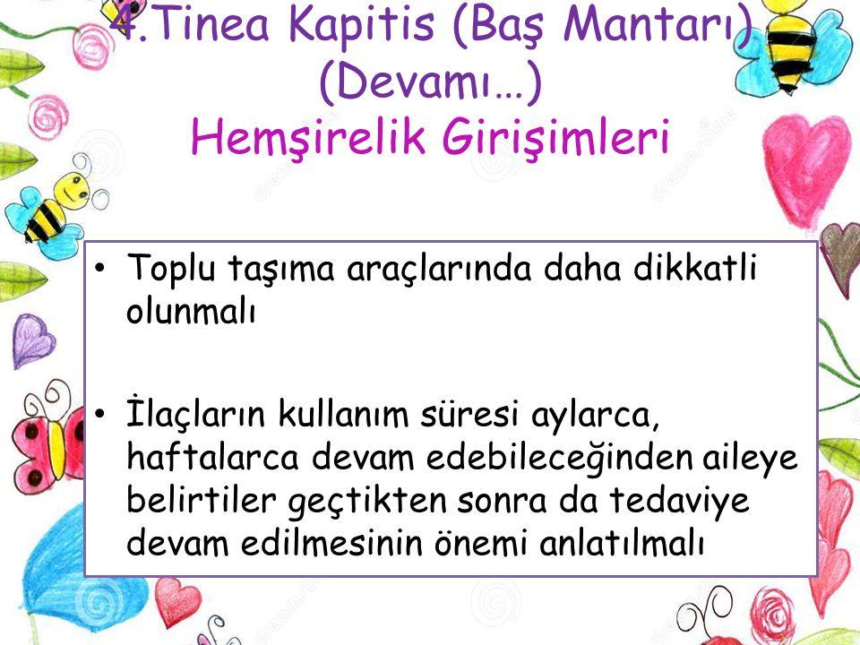 4.Tinea Kapitis (Baş Mantarı) (Devamı…) Hemşirelik Girişimleri Toplu taşıma araçlarında daha dikkatli olunmalı İlaçların kullanım süresi aylarca, haft
