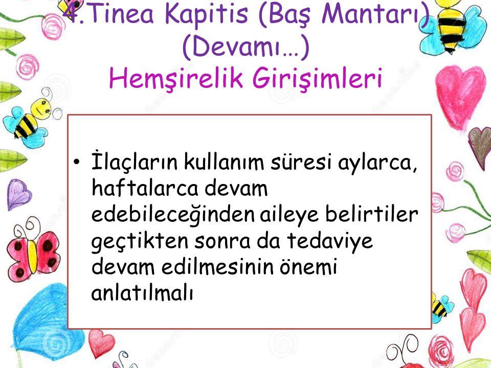 4.Tinea Kapitis (Baş Mantarı) (Devamı…) Hemşirelik Girişimleri İlaçların kullanım süresi aylarca, haftalarca devam edebileceğinden aileye belirtiler g