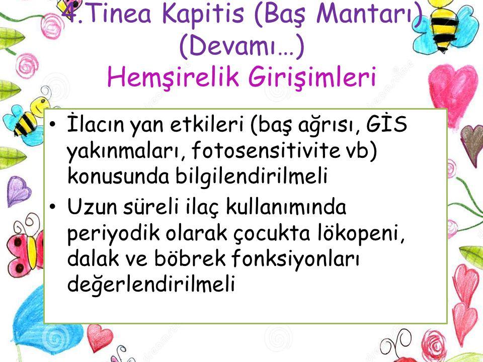 4.Tinea Kapitis (Baş Mantarı) (Devamı…) Hemşirelik Girişimleri İlacın yan etkileri (baş ağrısı, GİS yakınmaları, fotosensitivite vb) konusunda bilgile