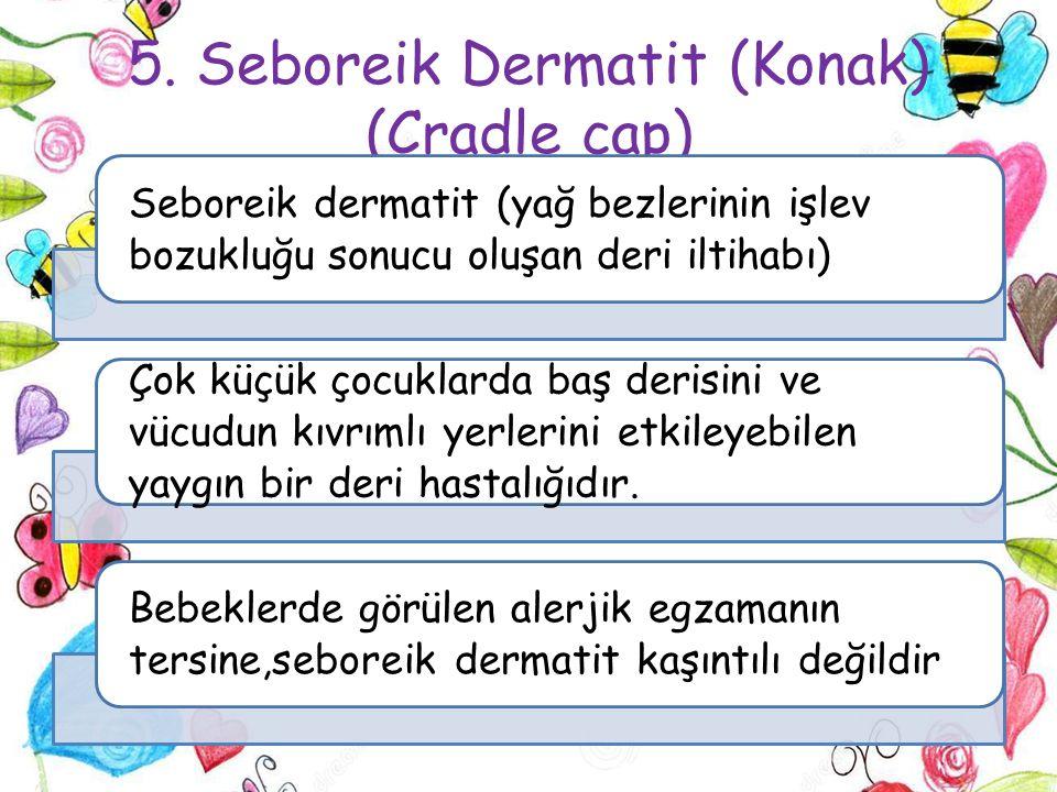 5. Seboreik Dermatit (Konak) (Cradle cap) Seboreik dermatit (yağ bezlerinin işlev bozukluğu sonucu oluşan deri iltihabı) Çok küçük çocuklarda baş deri