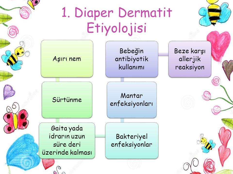 1. Diaper Dermatit Etiyolojisi Aşırı nem Sürtünme Gaita yada idrarın uzun süre deri üzerinde kalması Bakteriyel enfeksiyonlar Mantar enfeksiyonları Be