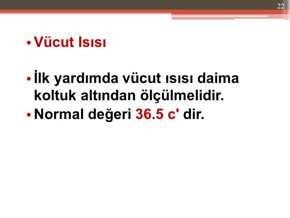 Vücut Isısı İlk yardımda vücut ısısı daima koltuk altından ölçülmelidir. Normal değeri 36.5 c' dir. 22
