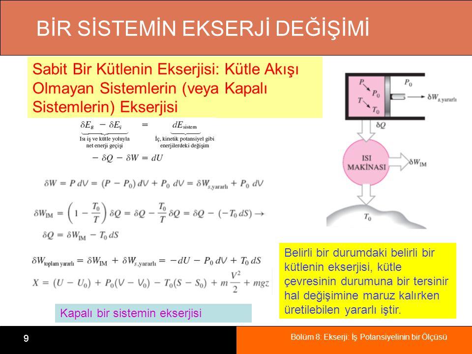 Bölüm 8: Ekserji: İş Potansiyelinin bir Ölçüsü 9 BİR SİSTEMİN EKSERJİ DEĞİŞİMİ Sabit Bir Kütlenin Ekserjisi: Kütle Akışı Olmayan Sistemlerin (veya Kapalı Sistemlerin) Ekserjisi Belirli bir durumdaki belirli bir kütlenin ekserjisi, kütle çevresinin durumuna bir tersinir hal değişimine maruz kalırken üretilebilen yararlı iştir.
