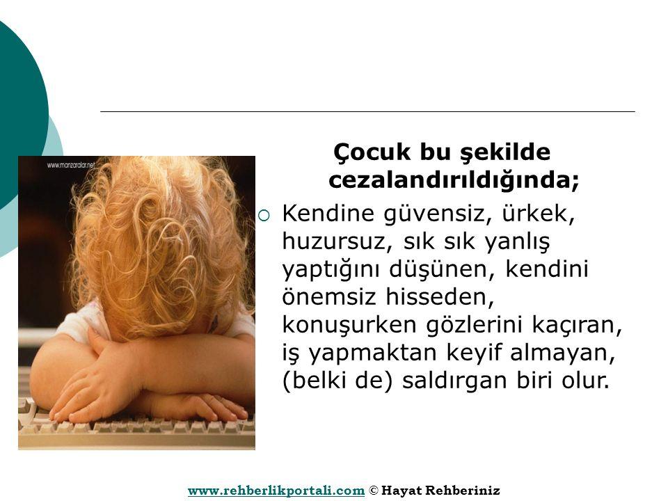 www.rehberlikportali.comwww.rehberlikportali.com © Hayat Rehberiniz Çocuk bu şekilde cezalandırıldığında;  Kendine güvensiz, ürkek, huzursuz, sık sık yanlış yaptığını düşünen, kendini önemsiz hisseden, konuşurken gözlerini kaçıran, iş yapmaktan keyif almayan, (belki de) saldırgan biri olur.