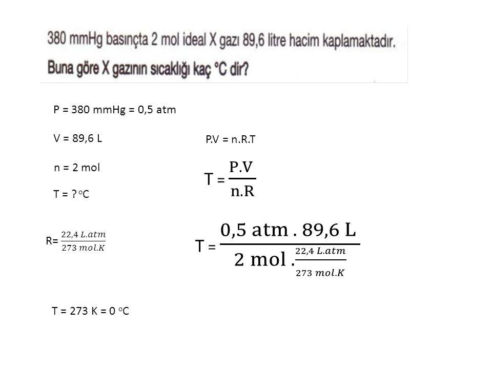 P = 380 mmHg = 0,5 atm V = 89,6 L n = 2 mol T = ? o C P.V = n.R.T T = 273 K = 0 o C