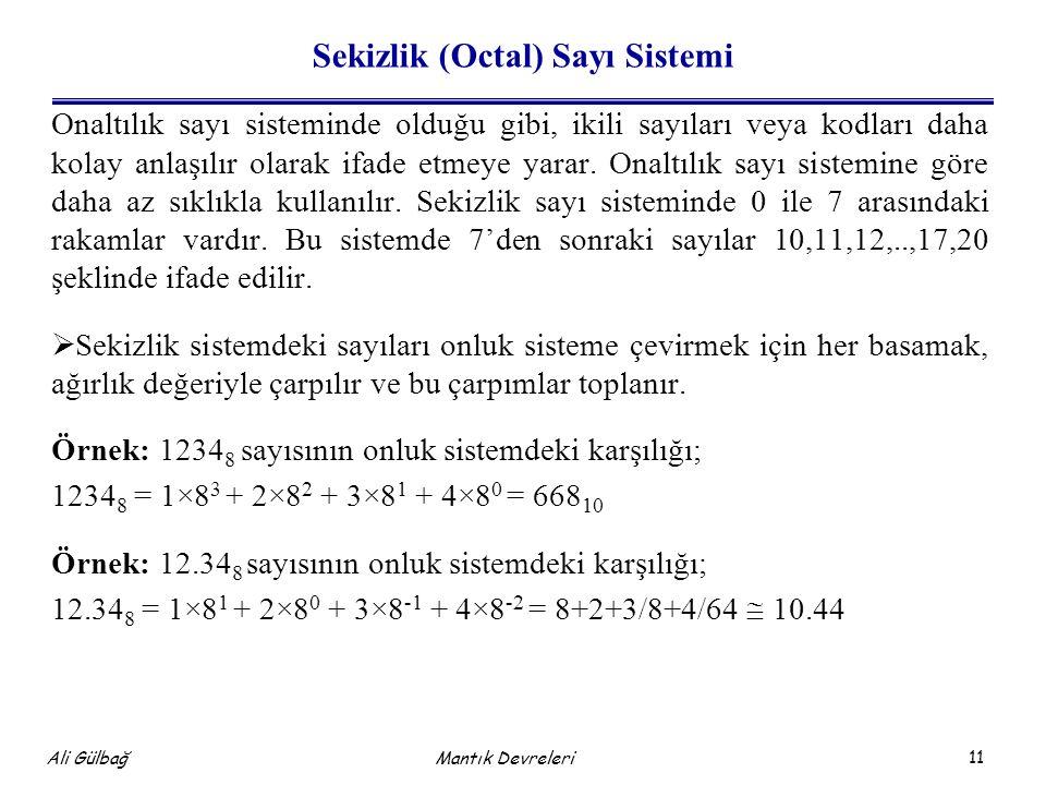 11 Ali Gülbağ Sekizlik (Octal) Sayı Sistemi Onaltılık sayı sisteminde olduğu gibi, ikili sayıları veya kodları daha kolay anlaşılır olarak ifade etmeye yarar.