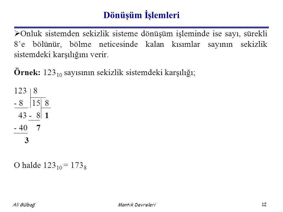 12 Ali Gülbağ Dönüşüm İşlemleri  Onluk sistemden sekizlik sisteme dönüşüm işleminde ise sayı, sürekli 8'e bölünür, bölme neticesinde kalan kısımlar sayının sekizlik sistemdeki karşılığını verir.