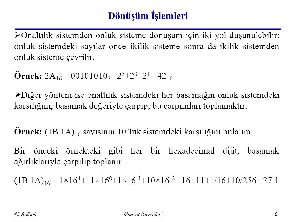 7 Ali Gülbağ Dönüşüm İşlemleri  Onluk sistemden onaltılık sisteme dönüşüm için yapılması gereken, sayıyı sürekli 16'ya bölüp, kalan kısımlardan onaltılık sayıyı oluşturmaktır.