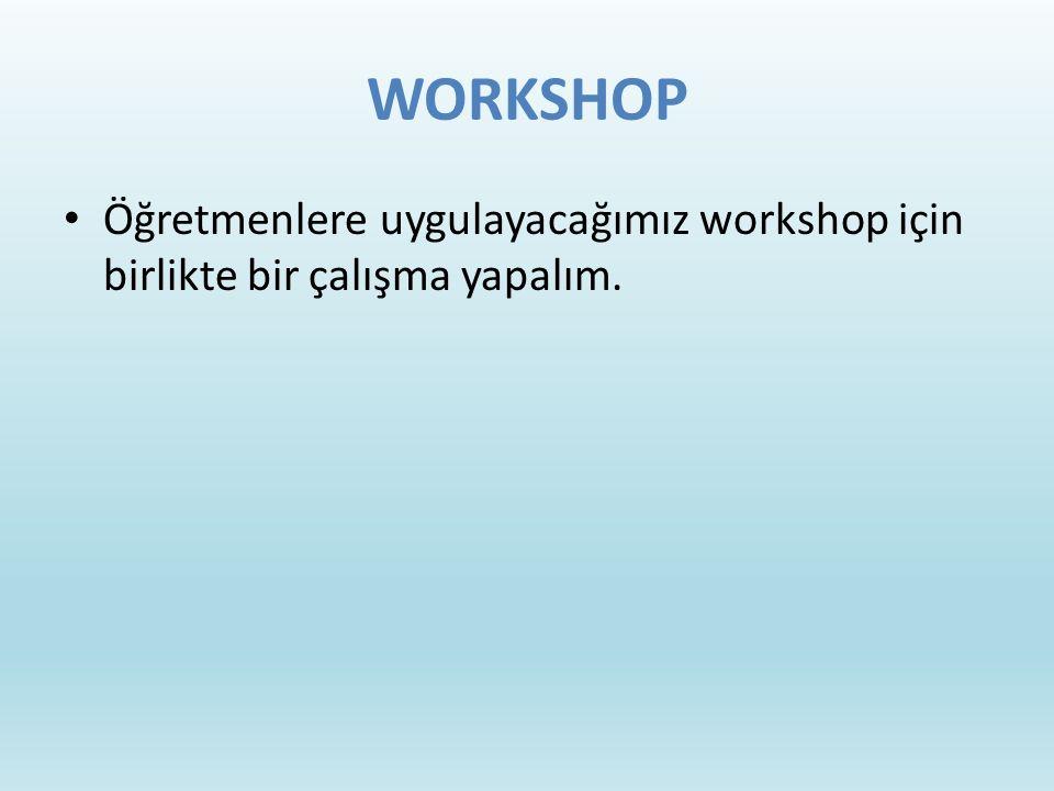 WORKSHOP Öğretmenlere uygulayacağımız workshop için birlikte bir çalışma yapalım.