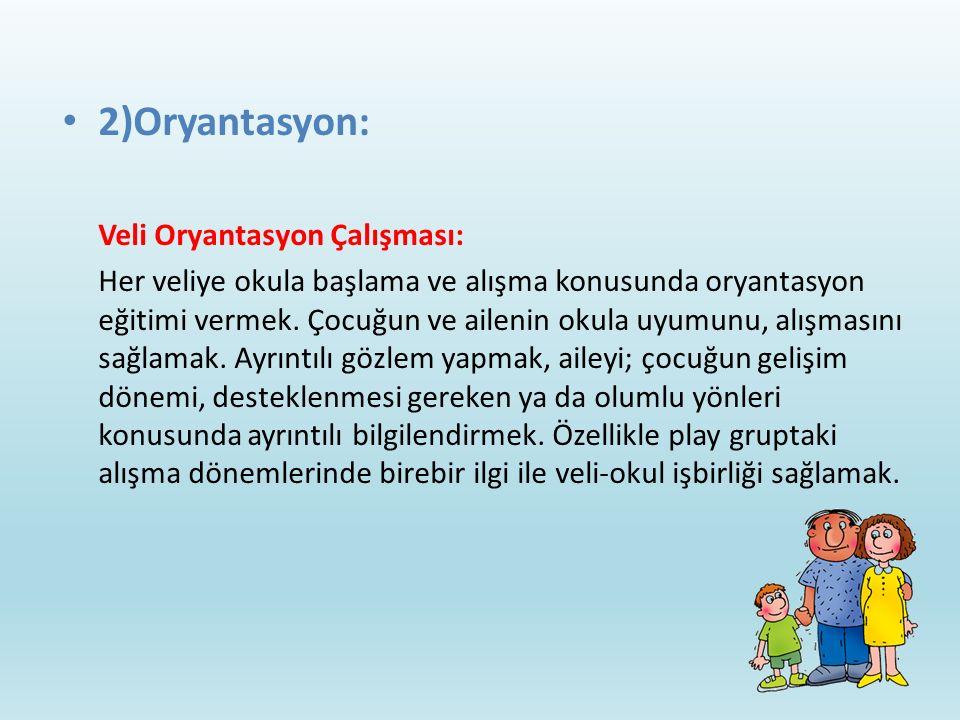 2)Oryantasyon: Veli Oryantasyon Çalışması: Her veliye okula başlama ve alışma konusunda oryantasyon eğitimi vermek. Çocuğun ve ailenin okula uyumunu,