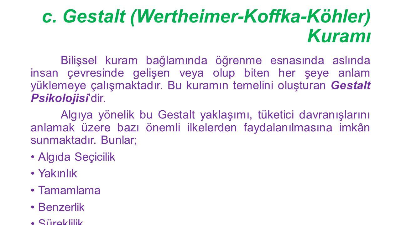 c. Gestalt (Wertheimer-Koffka-Köhler) Kuramı Bilişsel kuram bağlamında öğrenme esnasında aslında insan çevresinde gelişen veya olup biten her şeye anl