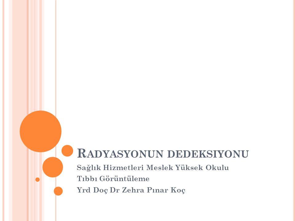 R ADYASYONUN DEDEKSIYONU Sağlık Hizmetleri Meslek Yüksek Okulu Tıbbı Görüntüleme Yrd Doç Dr Zehra Pınar Koç