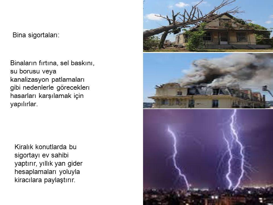 Bina sigortaları: Binaların fırtına, sel baskını, su borusu veya kanalizasyon patlamaları gibi nedenlerle göreceklerı hasarları karşılamak için yapılırlar.