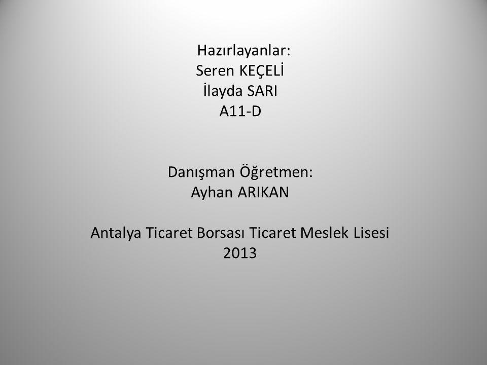 Hazırlayanlar: Seren KEÇELİ İlayda SARI A11-D Danışman Öğretmen: Ayhan ARIKAN Antalya Ticaret Borsası Ticaret Meslek Lisesi 2013