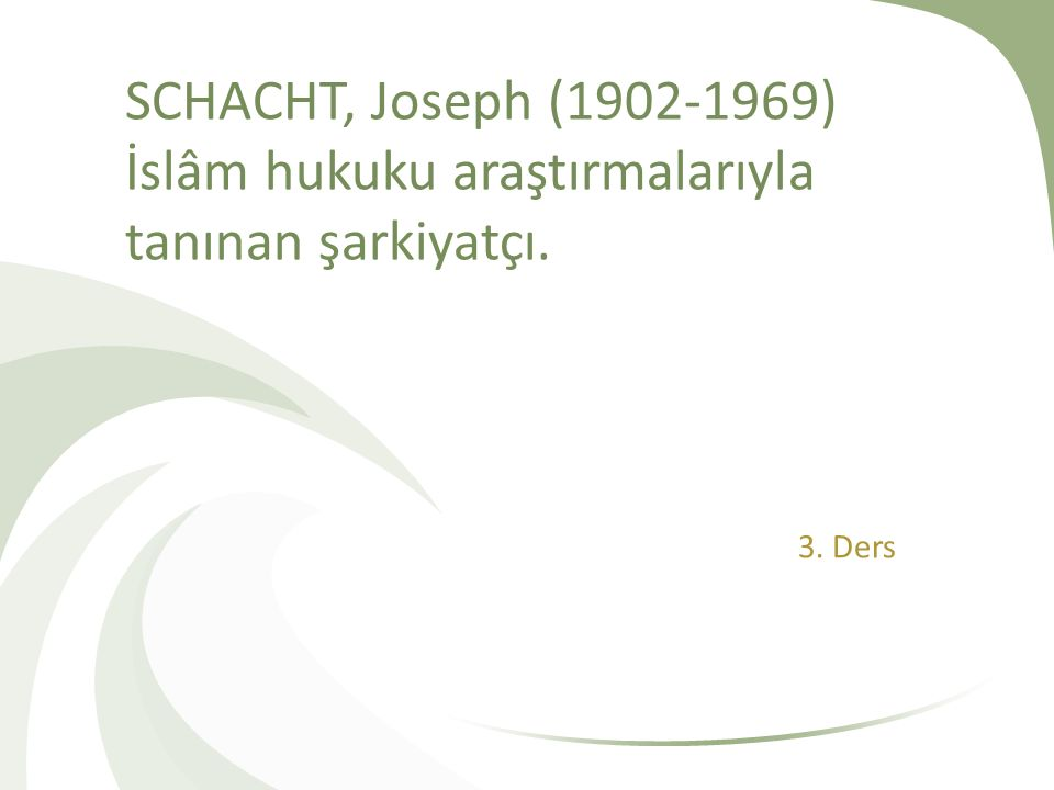 SCHACHT, Joseph (1902-1969) İslâm hukuku araştırmalarıyla tanınan şarkiyatçı. 3. Ders