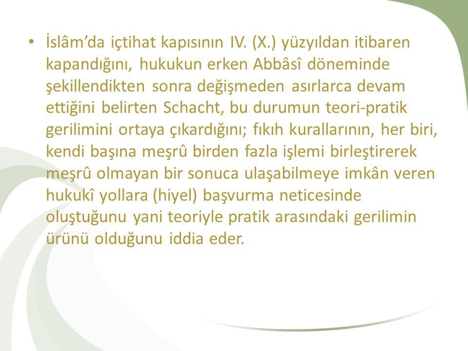 İslâm'da içtihat kapısının IV. (X.) yüzyıldan itibaren kapandığını, hukukun erken Abbâsî döneminde şekillendikten sonra değişmeden asırlarca devam ett