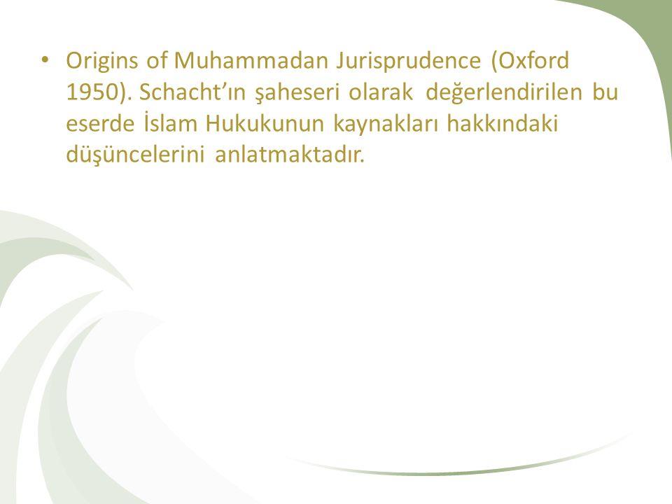 Origins of Muhammadan Jurisprudence (Oxford 1950). Schacht'ın şaheseri olarak değerlendirilen bu eserde İslam Hukukunun kaynakları hakkındaki düşüncel