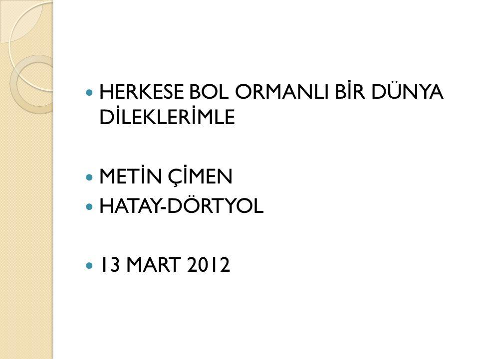 HERKESE BOL ORMANLI B İ R DÜNYA D İ LEKLER İ MLE MET İ N Ç İ MEN HATAY-DÖRTYOL 13 MART 2012