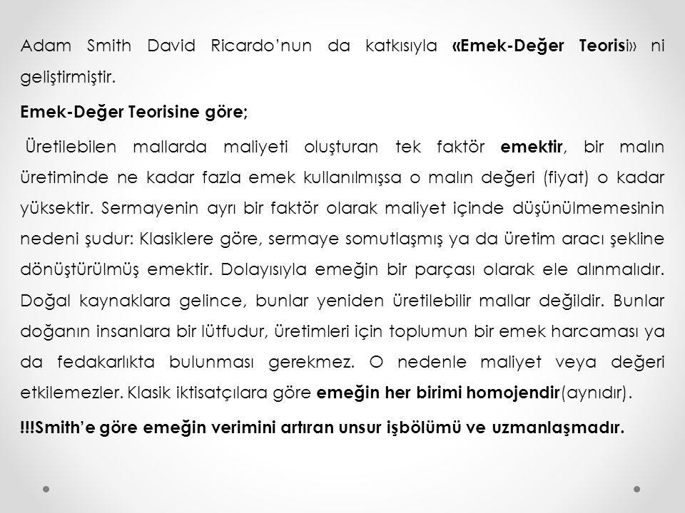 Adam Smith David Ricardo'nun da katkısıyla «Emek-Değer Teoris i» ni geliştirmiştir. Emek-Değer Teorisine göre; Üretilebilen mallarda maliyeti oluştura