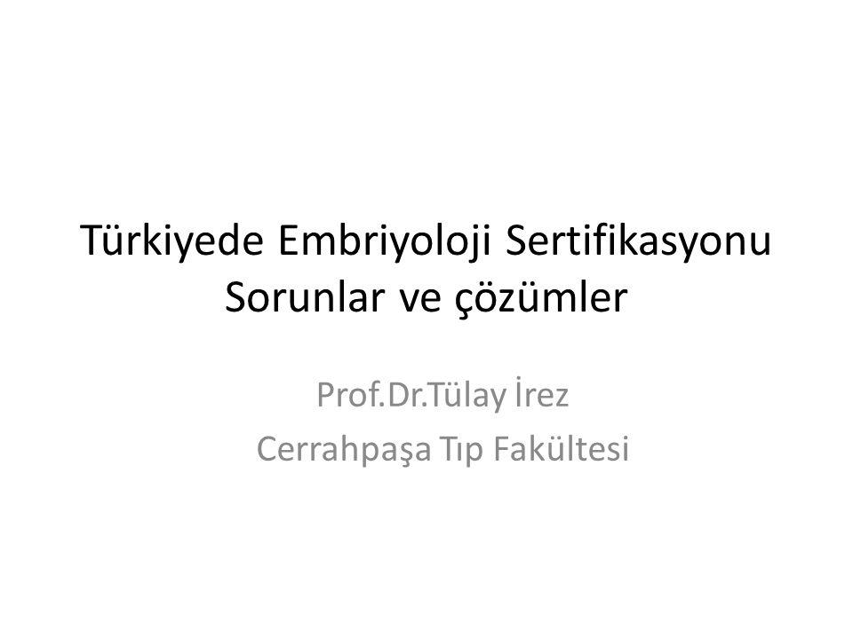 Türkiyede Embriyoloji Sertifikasyonu Sorunlar ve çözümler Prof.Dr.Tülay İrez Cerrahpaşa Tıp Fakültesi