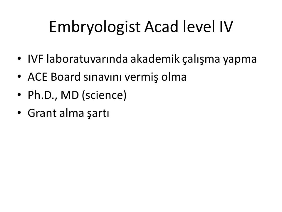 Embryologist Acad level IV IVF laboratuvarında akademik çalışma yapma ACE Board sınavını vermiş olma Ph.D., MD (science) Grant alma şartı
