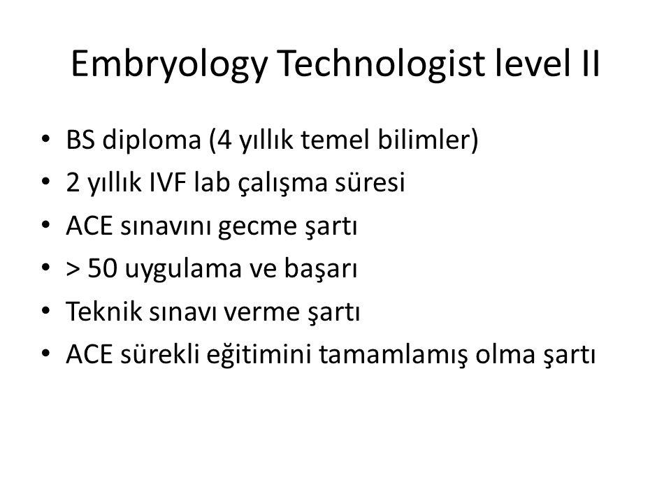 Embryology Technologist level II BS diploma (4 yıllık temel bilimler) 2 yıllık IVF lab çalışma süresi ACE sınavını gecme şartı > 50 uygulama ve başarı