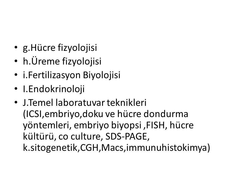 g.Hücre fizyolojisi h.Üreme fizyolojisi i.Fertilizasyon Biyolojisi I.Endokrinoloji J.Temel laboratuvar teknikleri (ICSI,embriyo,doku ve hücre dondurma