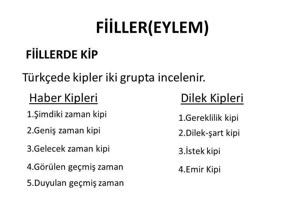 FİİLLER(EYLEM) FİİLLERDE KİP Türkçede kipler iki grupta incelenir. Haber Kipleri Dilek Kipleri 2.Geniş zaman kipi 5.Duyulan geçmiş zaman 4.Görülen geç