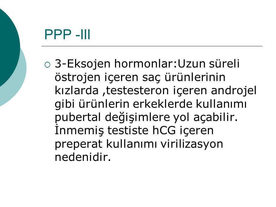 PPP -III  3-Eksojen hormonlar:Uzun süreli östrojen içeren saç ürünlerinin kızlarda,testesteron içeren androjel gibi ürünlerin erkeklerde kullanımı pu