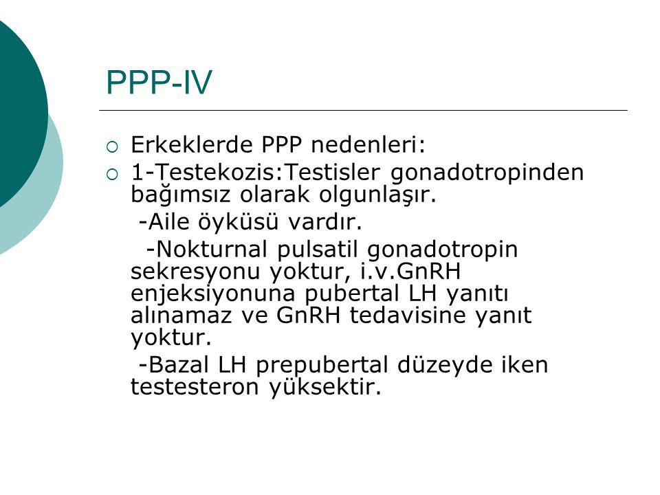 PPP-IV  Erkeklerde PPP nedenleri:  1-Testekozis:Testisler gonadotropinden bağımsız olarak olgunlaşır. -Aile öyküsü vardır. -Nokturnal pulsatil gonad