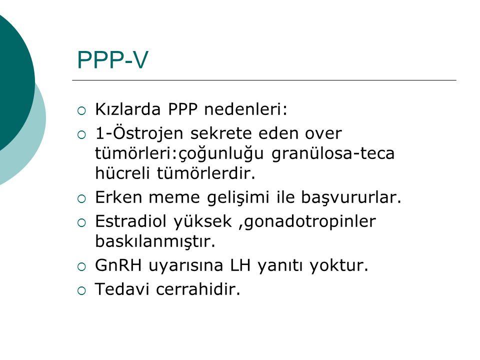 PPP-V  Kızlarda PPP nedenleri:  1-Östrojen sekrete eden over tümörleri:çoğunluğu granülosa-teca hücreli tümörlerdir.  Erken meme gelişimi ile başvu