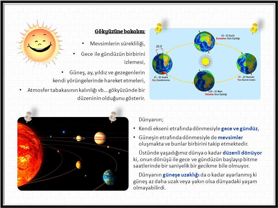 Gökyüzüne bakalım: Mevsimlerin sürekliliği, Gece ile gündüzün birbirini izlemesi, Güneş, ay, yıldız ve gezegenlerin kendi yörüngelerinde hareket etmeleri, Atmosfer tabakasının kalınlığı vb… gökyüzünde bir düzeninin olduğunu gösterir.