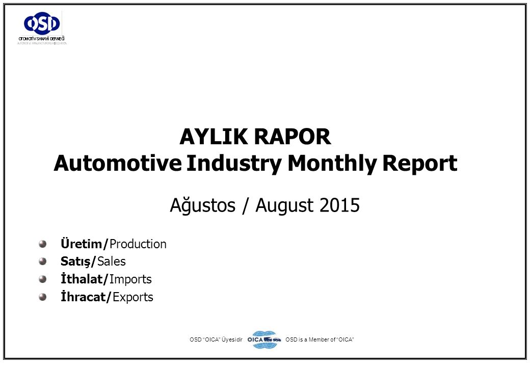2015 Otomotiv Sanayii Dış Satışlar 2015 Automotive Industry Exports Sales TİPLER-Types OcakŞubatMartNisanMayısHaziranTemmuzAğustosEylülEkimKasımAralık TOPLAM Total JanuaryFebruaryMarchAprilMayJuneJulyAugustSeptemberOctoberNovemberDecember Otomobil48.53351.23758.87252.08936.57056.55637.30835.8050000376.970 OTOMOBİL-Pass.