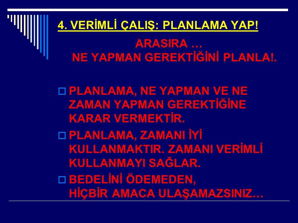 4. VERİMLİ ÇALIŞ: PLANLAMA YAP. ARASIRA … NE YAPMAN GEREKTİĞİNİ PLANLA!.